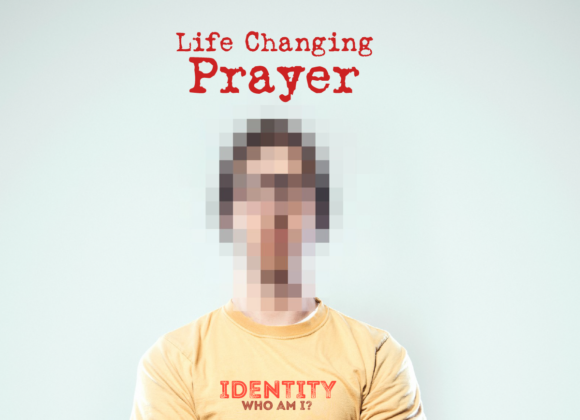 IDENTITY- Who Am I? Part 5 – LIFE CHANGING PRAYER