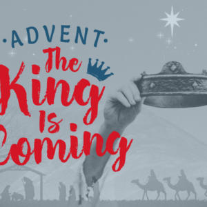 ADVENT: Part 2 -The King Is Coming