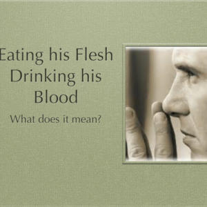 Eating His Flesh, Drinking His Blood- What does it mean?