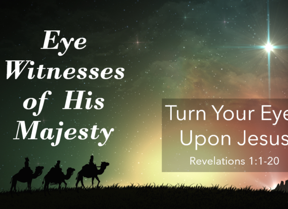 ADVENT: Eye Witness of His Majesty Part 1 – Turn Your Eyes Upon Jesus