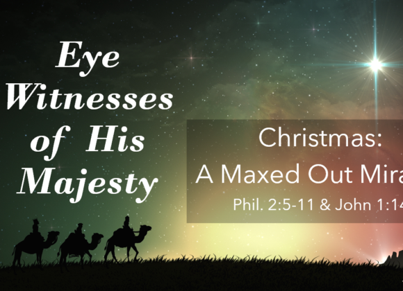 ADVENT: Eye Witness of His Majesty Part 4 – Christmas: A Maxed Out Miracle