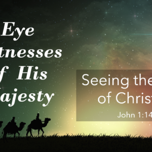 ADVENT: Eye Witness of His Majesty Part 2 – Seeing the Christ of Christmas
